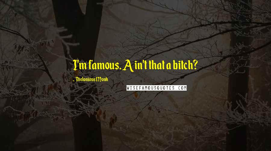 Thelonious Monk quotes: I'm famous. Ain't that a bitch?