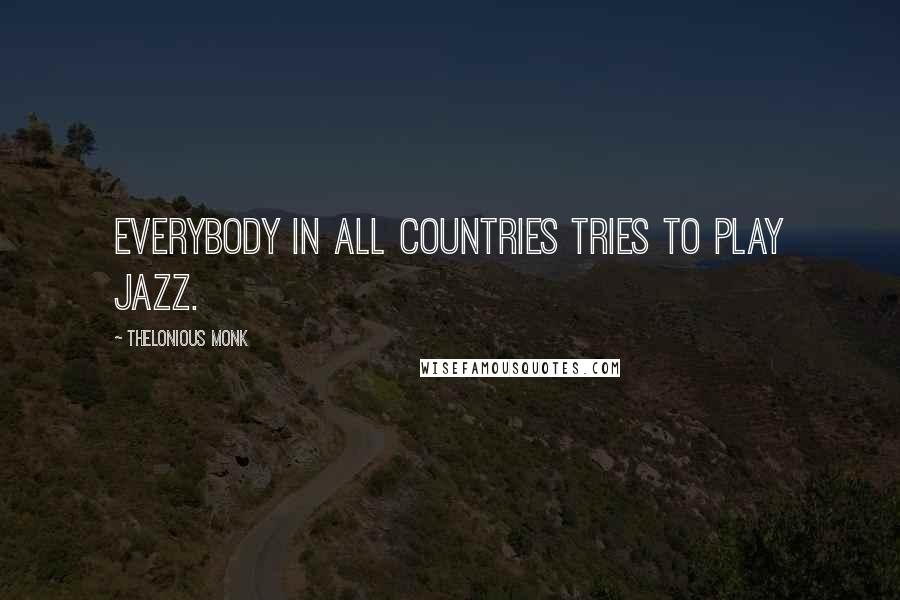 Thelonious Monk quotes: Everybody in all countries tries to play jazz.