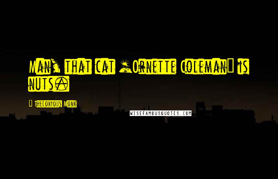 Thelonious Monk quotes: Man, that cat [Ornette Coleman] is nuts.