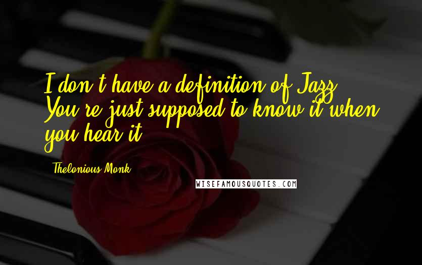 Thelonious Monk quotes: I don't have a definition of Jazz. You're just supposed to know it when you hear it.