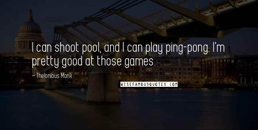 Thelonious Monk quotes: I can shoot pool, and I can play ping-pong. I'm pretty good at those games.