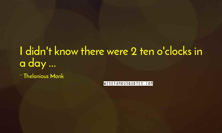 Thelonious Monk quotes: I didn't know there were 2 ten o'clocks in a day ...