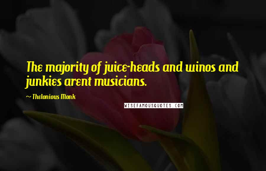 Thelonious Monk quotes: The majority of juice-heads and winos and junkies arent musicians.
