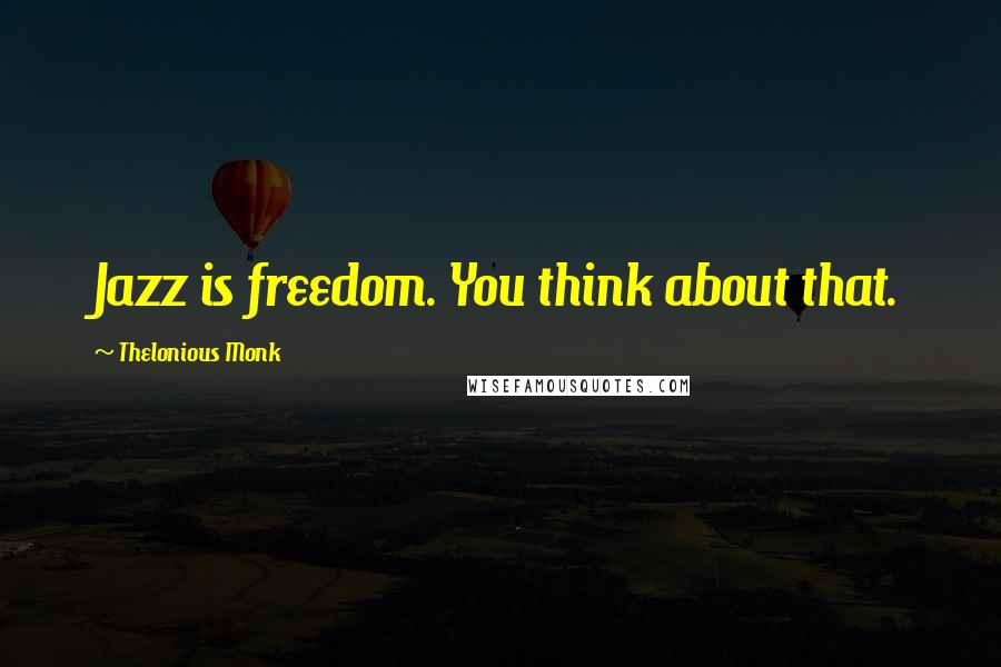 Thelonious Monk quotes: Jazz is freedom. You think about that.