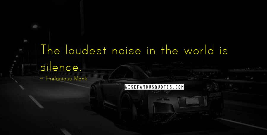 Thelonious Monk quotes: The loudest noise in the world is silence.