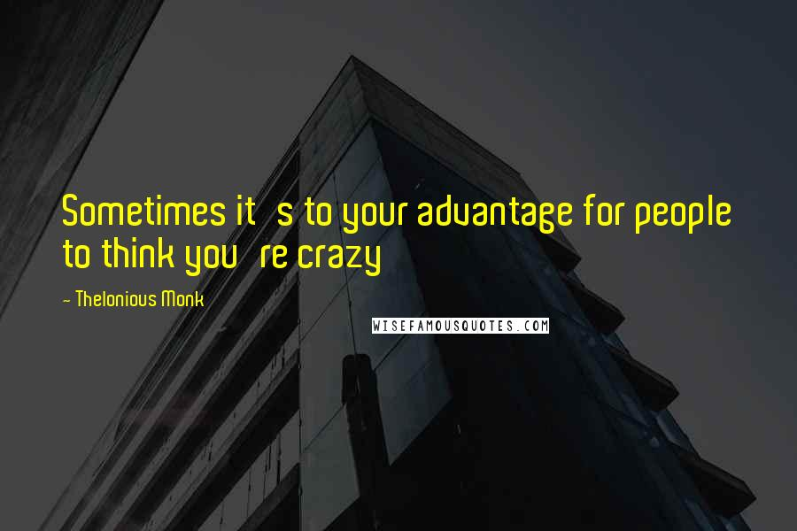 Thelonious Monk quotes: Sometimes it's to your advantage for people to think you're crazy