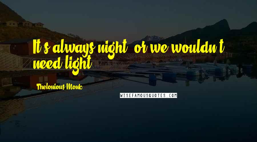 Thelonious Monk quotes: It's always night, or we wouldn't need light.