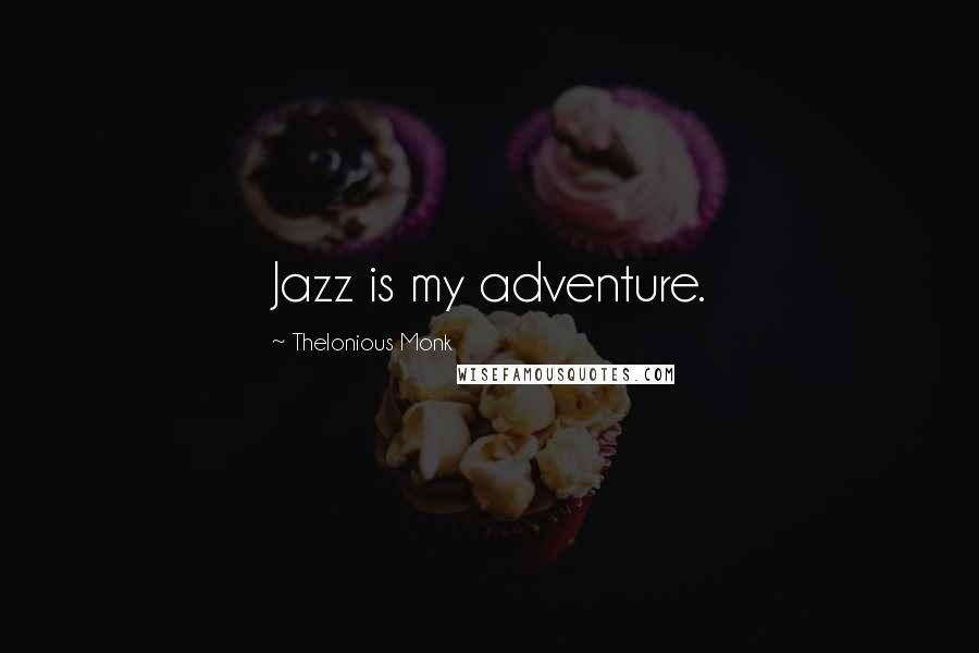 Thelonious Monk quotes: Jazz is my adventure.