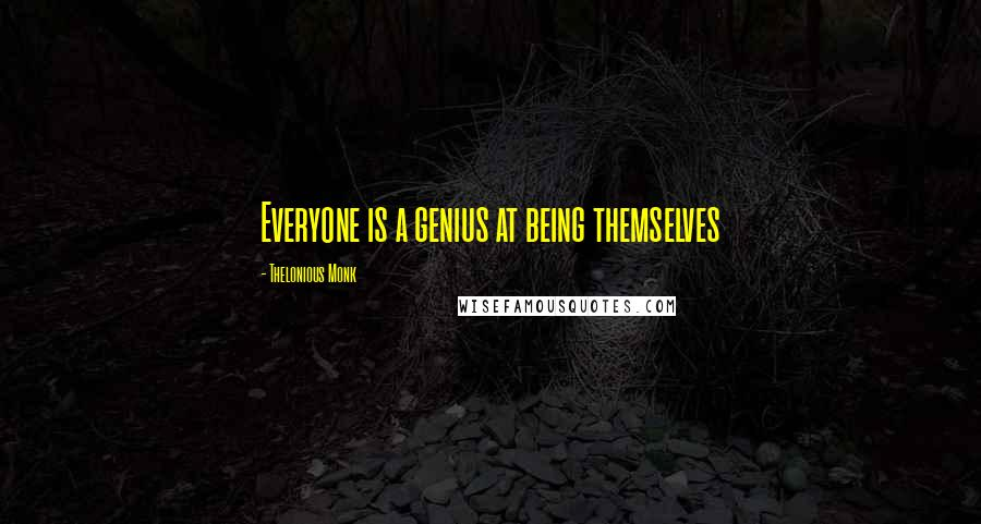 Thelonious Monk quotes: Everyone is a genius at being themselves