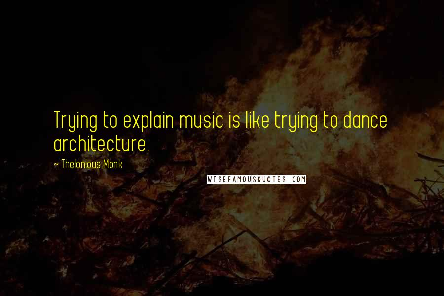 Thelonious Monk quotes: Trying to explain music is like trying to dance architecture.