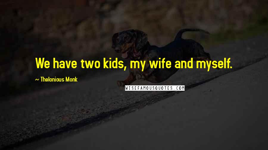 Thelonious Monk quotes: We have two kids, my wife and myself.