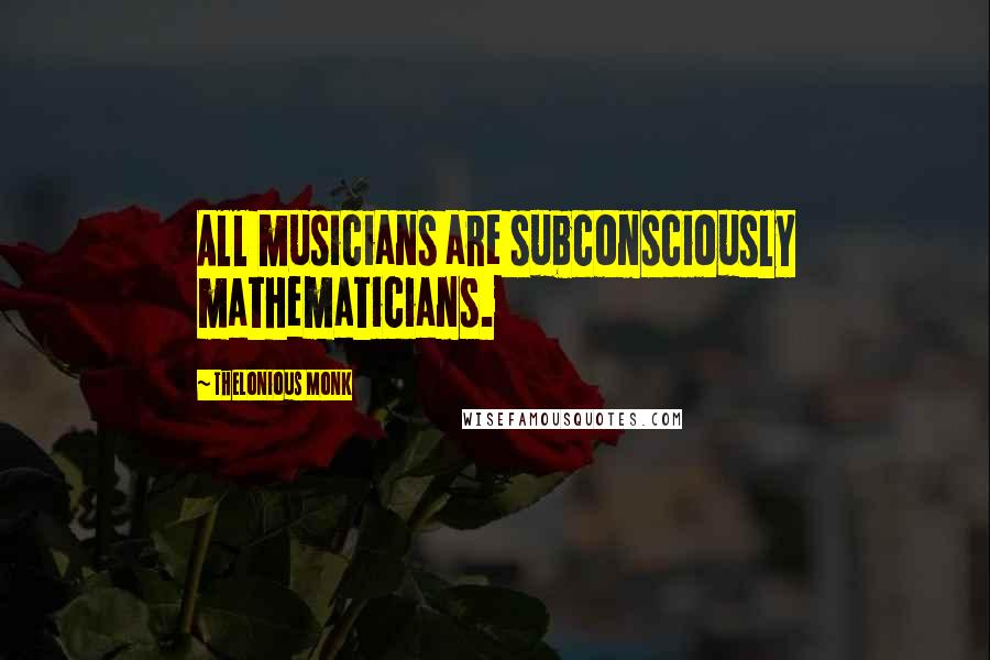 Thelonious Monk quotes: All musicians are subconsciously mathematicians.