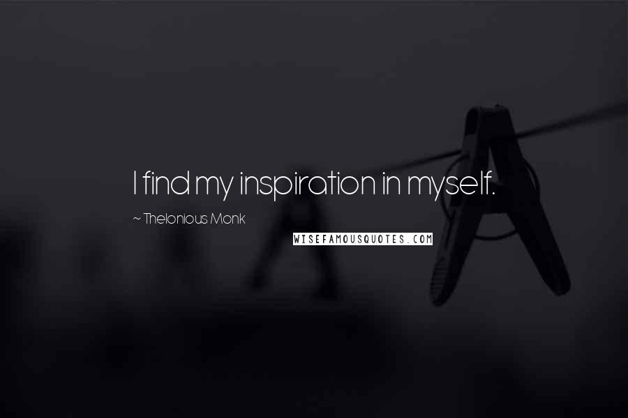 Thelonious Monk quotes: I find my inspiration in myself.