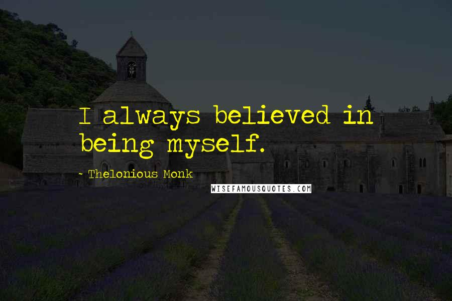 Thelonious Monk quotes: I always believed in being myself.