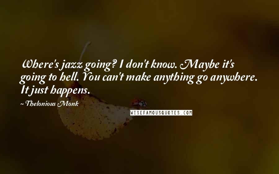 Thelonious Monk quotes: Where's jazz going? I don't know. Maybe it's going to hell. You can't make anything go anywhere. It just happens.