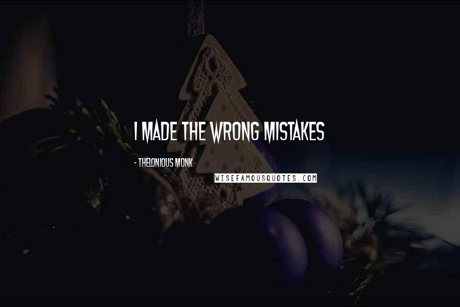 Thelonious Monk quotes: I made the wrong mistakes