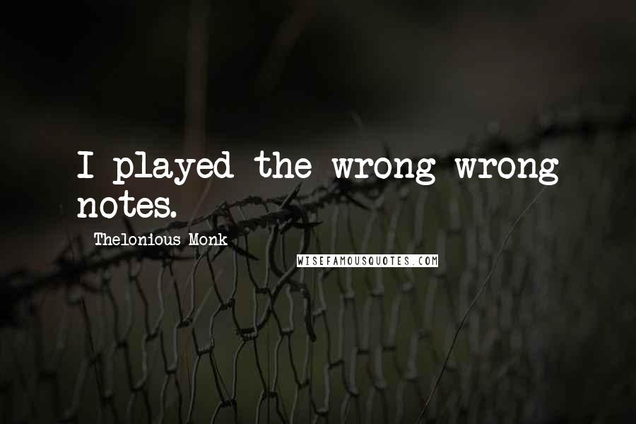 Thelonious Monk quotes: I played the wrong wrong notes.