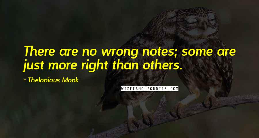 Thelonious Monk quotes: There are no wrong notes; some are just more right than others.