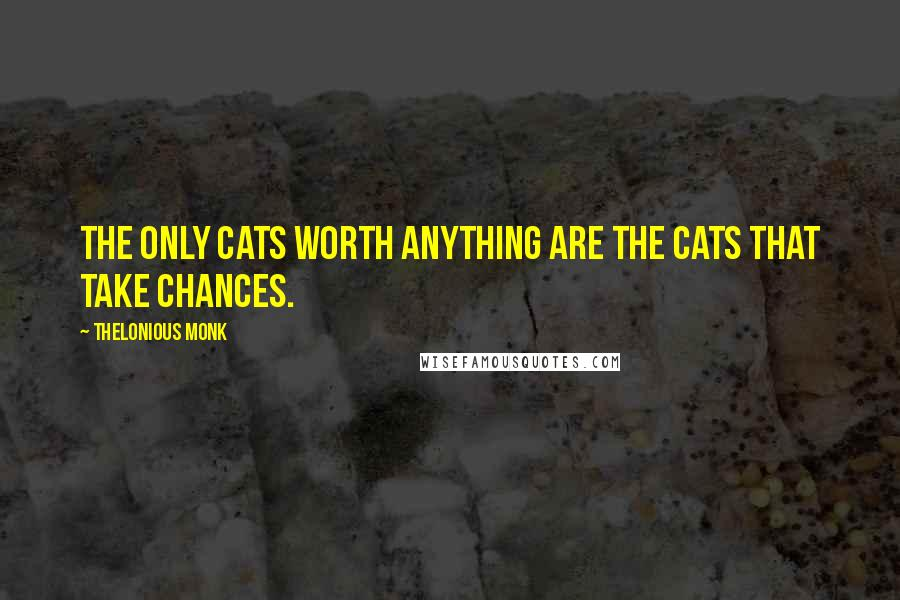 Thelonious Monk quotes: The only cats worth anything are the cats that take chances.