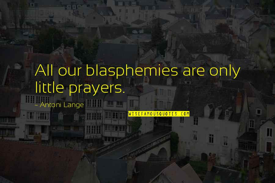Thematic Quotes By Antoni Lange: All our blasphemies are only little prayers.