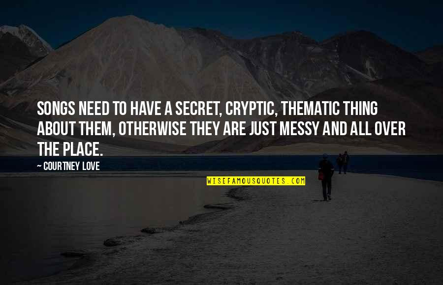 Thematic Quotes By Courtney Love: Songs need to have a secret, cryptic, thematic