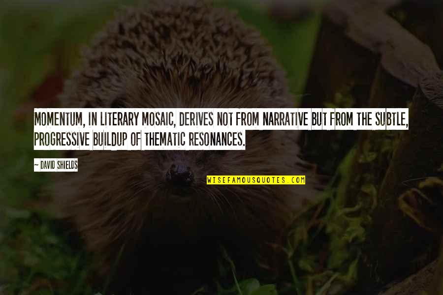 Thematic Quotes By David Shields: Momentum, in literary mosaic, derives not from narrative