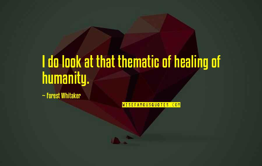 Thematic Quotes By Forest Whitaker: I do look at that thematic of healing