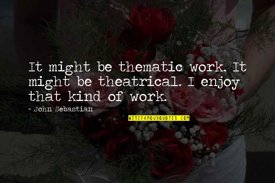 Thematic Quotes By John Sebastian: It might be thematic work. It might be