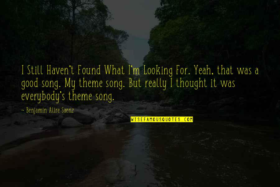 Theme Quotes By Benjamin Alire Saenz: I Still Haven't Found What I'm Looking For.