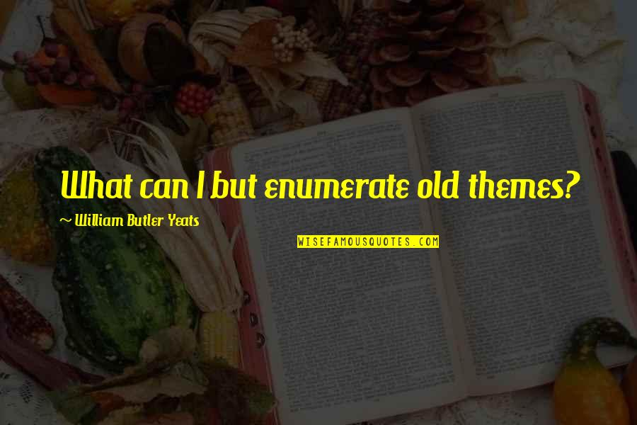 Theme Quotes By William Butler Yeats: What can I but enumerate old themes?