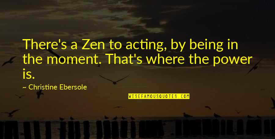 Theo Hiddema Quotes By Christine Ebersole: There's a Zen to acting, by being in
