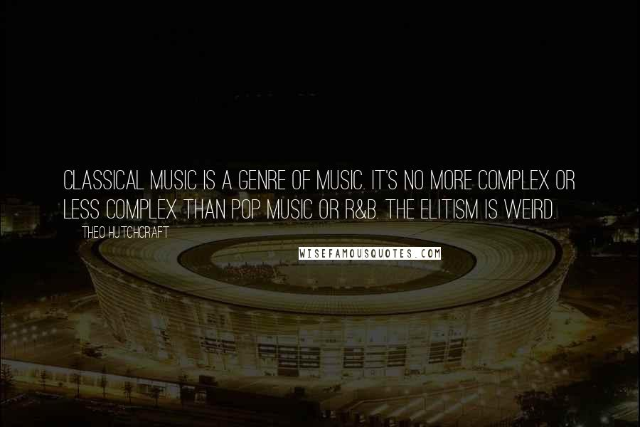 Theo Hutchcraft quotes: Classical music is a genre of music. It's no more complex or less complex than pop music or R&B. The elitism is weird.
