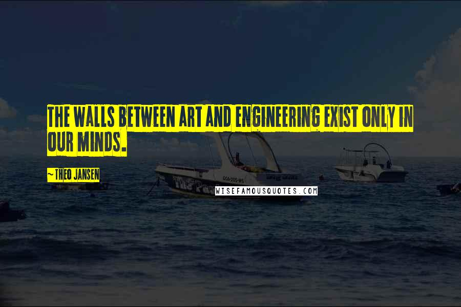 Theo Jansen quotes: The walls between art and engineering exist only in our minds.