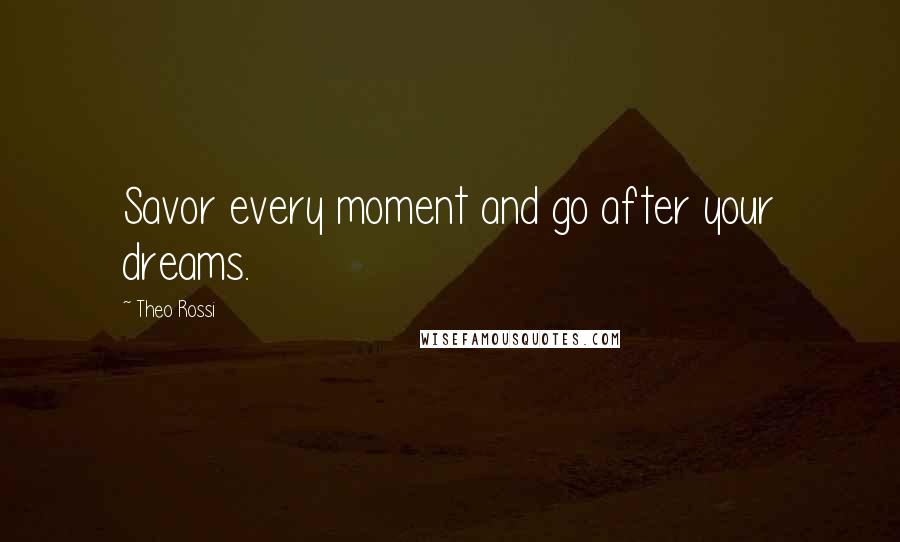 Theo Rossi quotes: Savor every moment and go after your dreams.