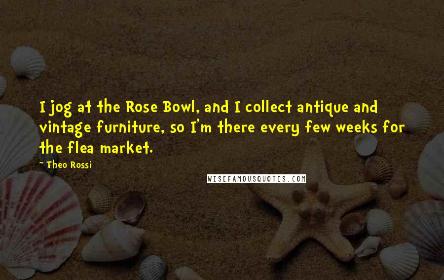 Theo Rossi quotes: I jog at the Rose Bowl, and I collect antique and vintage furniture, so I'm there every few weeks for the flea market.