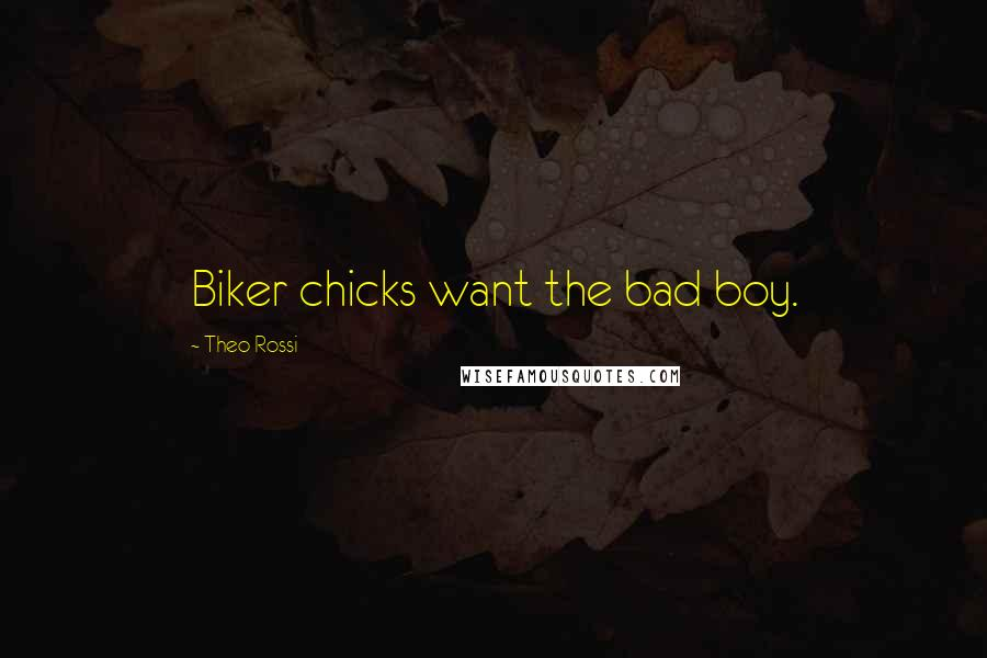 Theo Rossi quotes: Biker chicks want the bad boy.