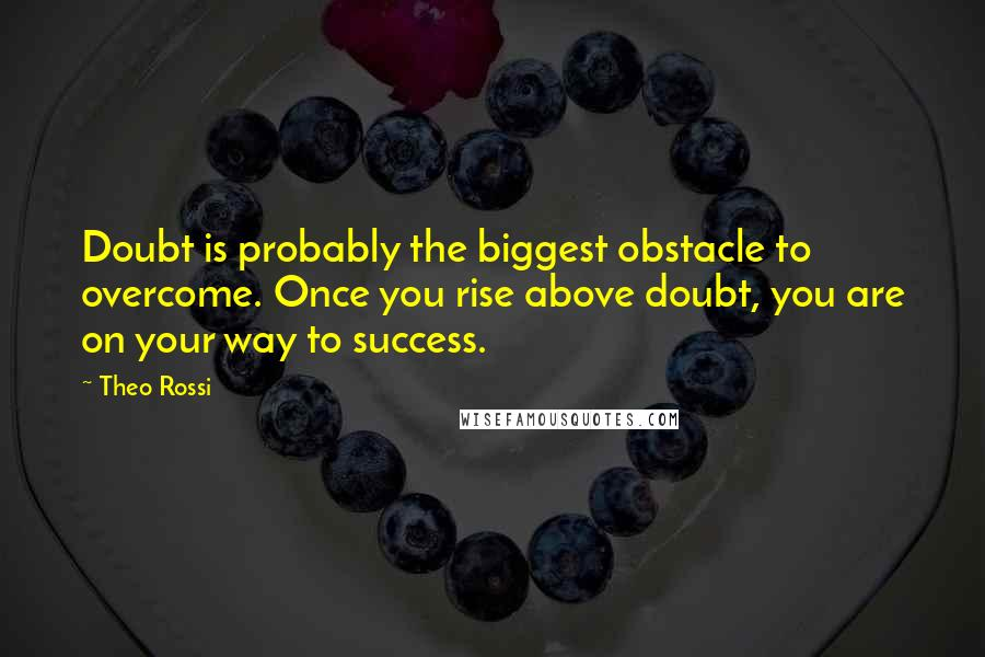 Theo Rossi quotes: Doubt is probably the biggest obstacle to overcome. Once you rise above doubt, you are on your way to success.