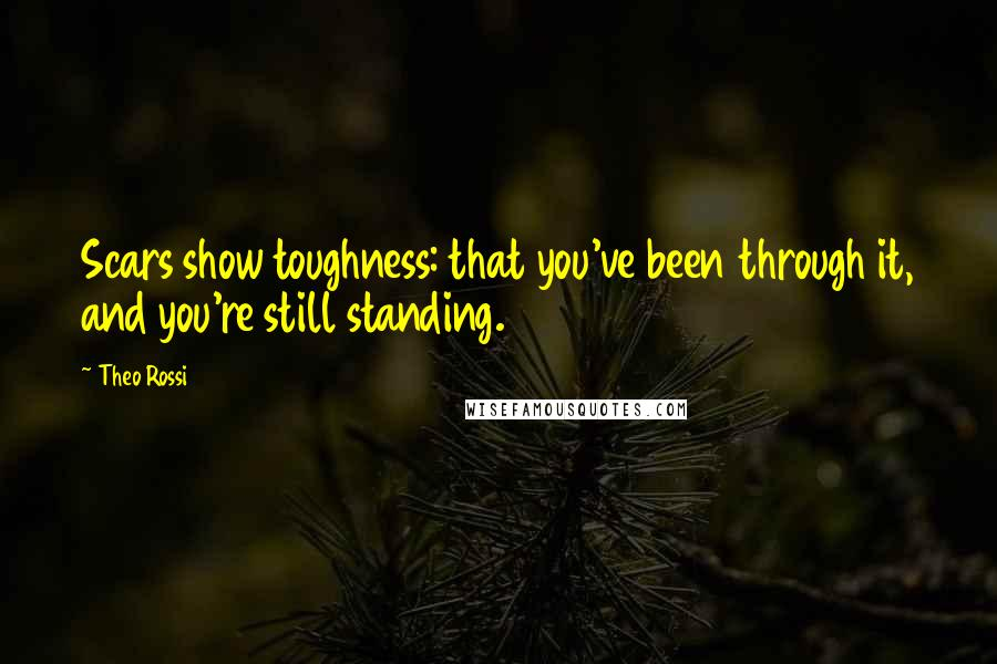 Theo Rossi quotes: Scars show toughness: that you've been through it, and you're still standing.