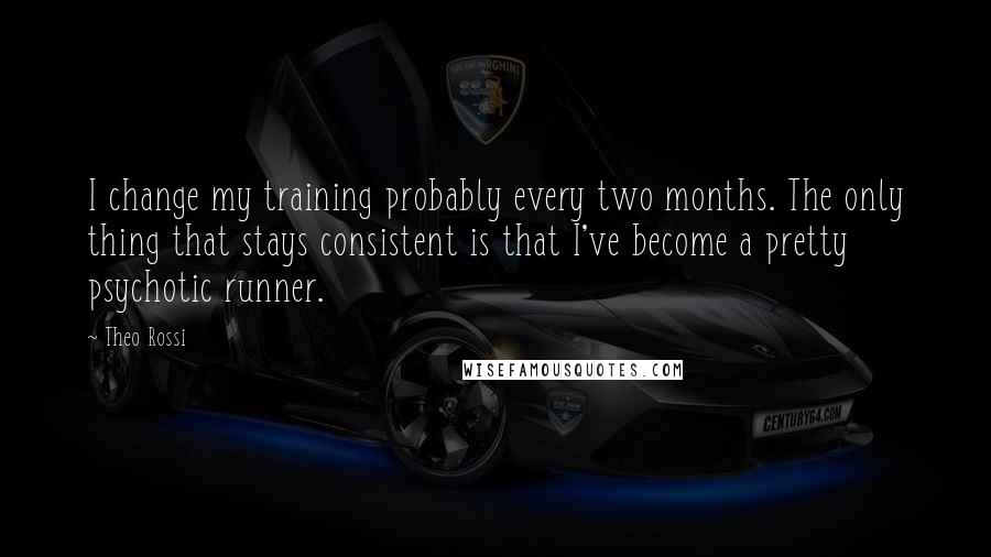 Theo Rossi quotes: I change my training probably every two months. The only thing that stays consistent is that I've become a pretty psychotic runner.