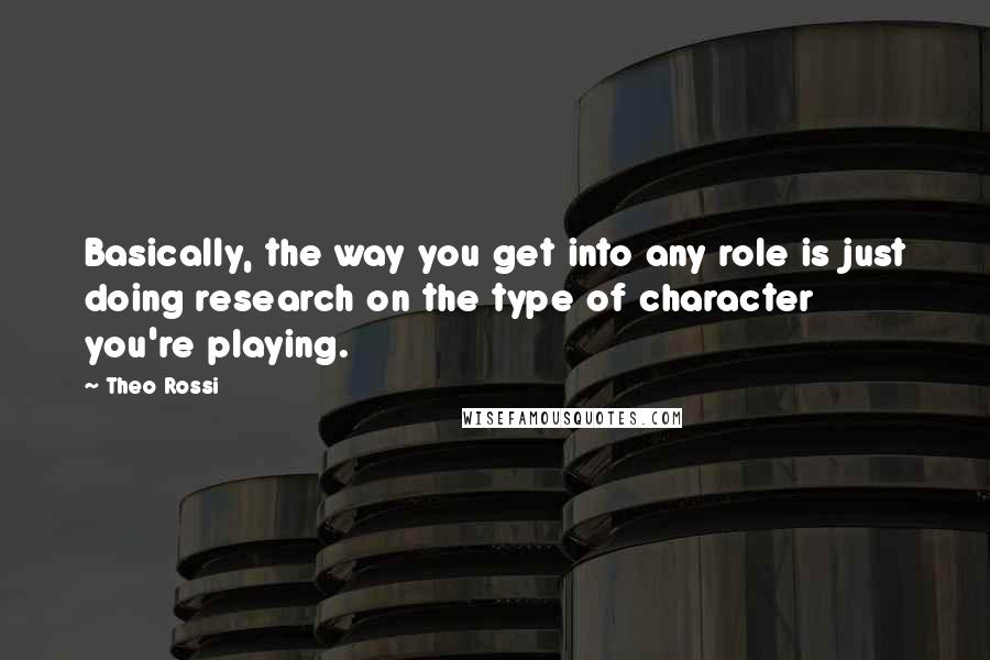 Theo Rossi quotes: Basically, the way you get into any role is just doing research on the type of character you're playing.