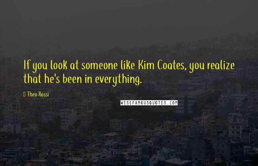 Theo Rossi quotes: If you look at someone like Kim Coates, you realize that he's been in everything.