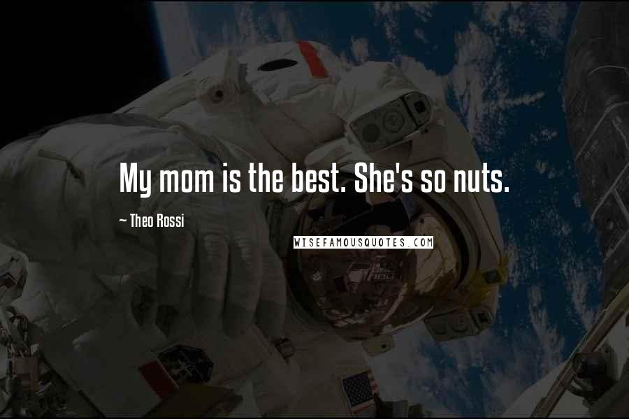 Theo Rossi quotes: My mom is the best. She's so nuts.
