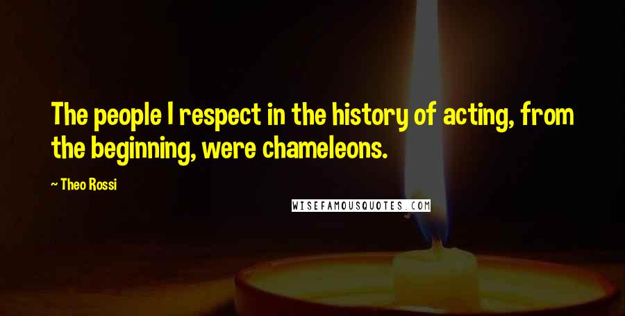 Theo Rossi quotes: The people I respect in the history of acting, from the beginning, were chameleons.