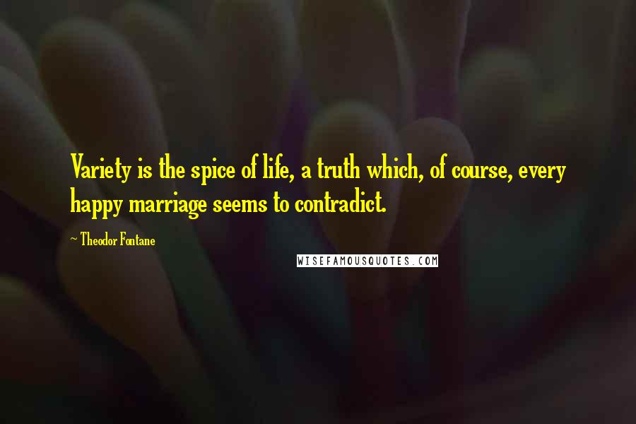 Theodor Fontane quotes: Variety is the spice of life, a truth which, of course, every happy marriage seems to contradict.