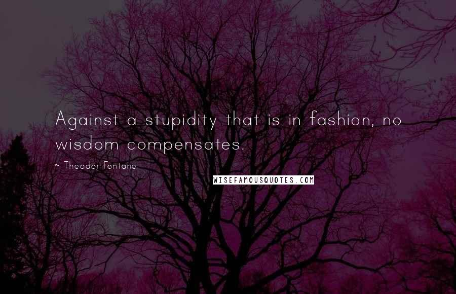 Theodor Fontane quotes: Against a stupidity that is in fashion, no wisdom compensates.
