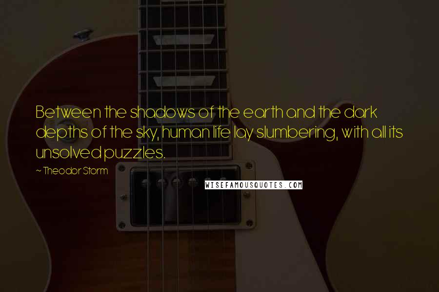 Theodor Storm quotes: Between the shadows of the earth and the dark depths of the sky, human life lay slumbering, with all its unsolved puzzles.