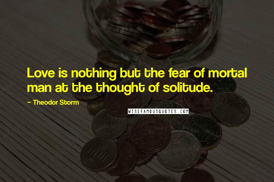 Theodor Storm quotes: Love is nothing but the fear of mortal man at the thought of solitude.