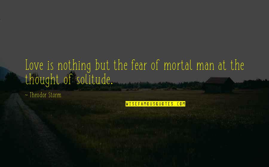 Theodor Storm Quotes By Theodor Storm: Love is nothing but the fear of mortal