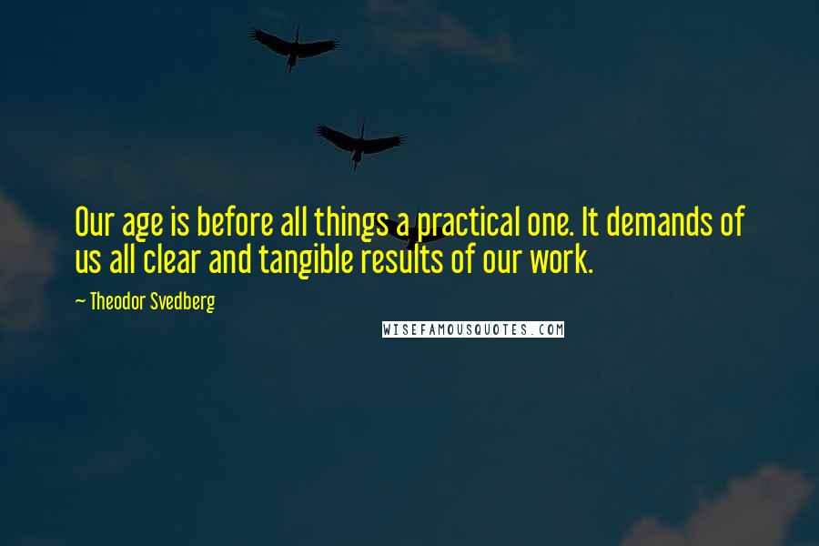 Theodor Svedberg quotes: Our age is before all things a practical one. It demands of us all clear and tangible results of our work.