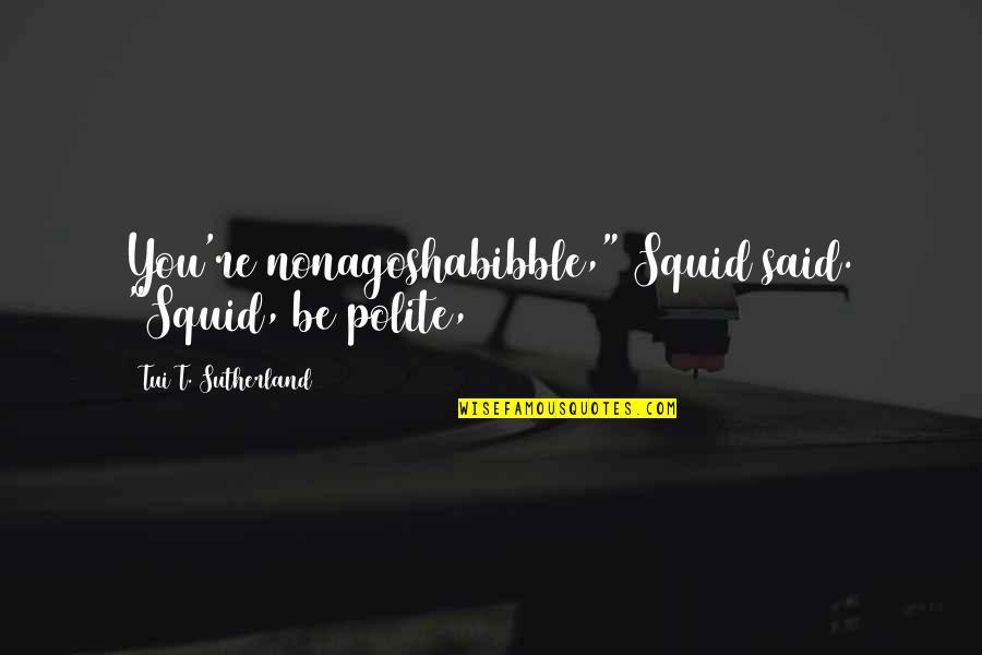 "Theodora Goes Wild Quotes By Tui T. Sutherland: You're nonagoshabibble,"" Squid said. ""Squid, be polite,"